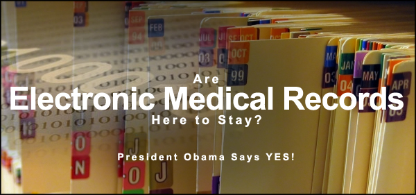 ARE Electronic Medical Records (EMR) HERE TO STAY?  President Obama says YES!